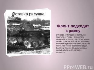 Фронт подходит к ржеву В январе 1942 года бои велись на подступах к Ржеву. Немцы
