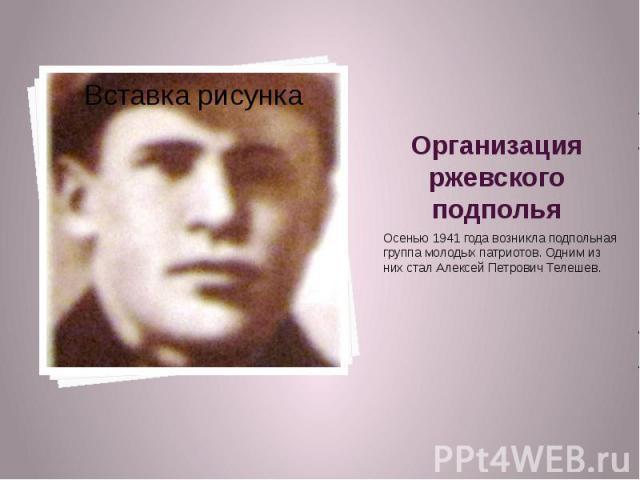 Организация ржевского подполья Осенью 1941 года возникла подпольная группа молодых патриотов. Одним из них стал Алексей Петрович Телешев.