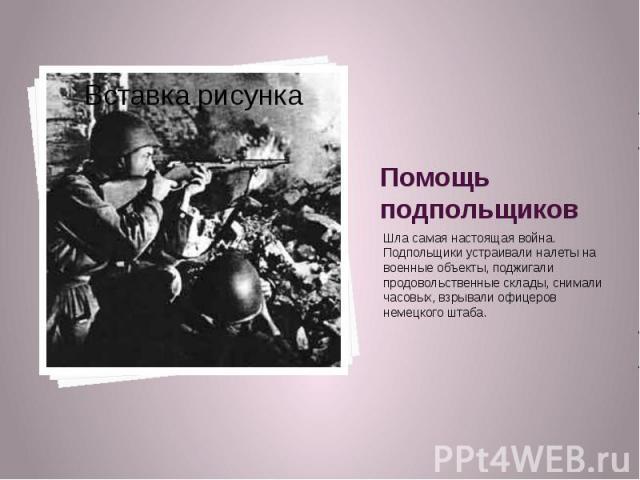 Помощь подпольщиков Шла самая настоящая война. Подпольщики устраивали налеты на военные объекты, поджигали продовольственные склады, снимали часовых, взрывали офицеров немецкого штаба.