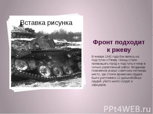 Фронт подходит к ржеву В январе 1942 года бои велись на подступах к Ржеву. Немцы стали превращать город и подступы к нему в сильно укрепленный район. Владимир Новожёнов указал советским летчикам место, где стояли вражеские орудия. Было уничтожено 12…