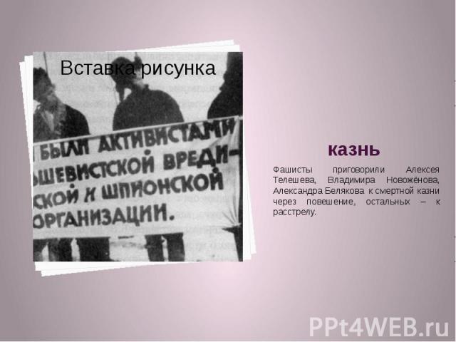 Фашисты приговорили Алексея Телешева, Владимира Новожёнова, Александра Белякова к смертной казни через повешение, остальных – к расстрелу.