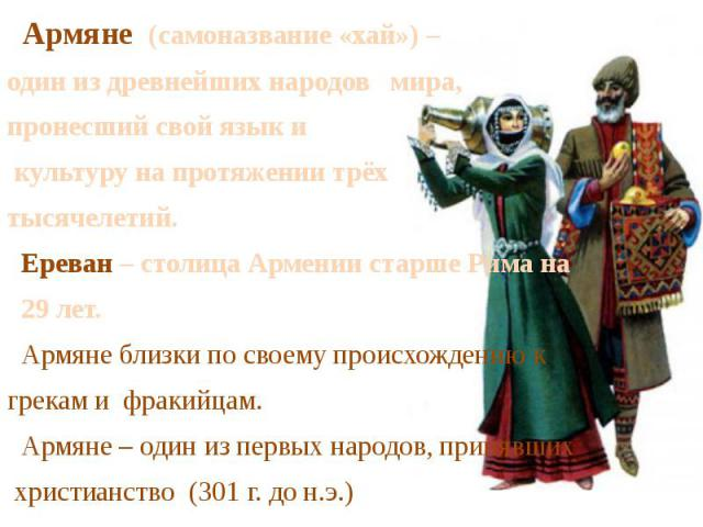 Армяне (самоназвание «хай») – один из древнейших народов мира,пронесший свой язык и культуру на протяжении трёх тысячелетий. Ереван – столица Армении старше Рима на 29 лет. Армяне близки по своему происхождению кгрекам и фракийцам. Армяне – один из …
