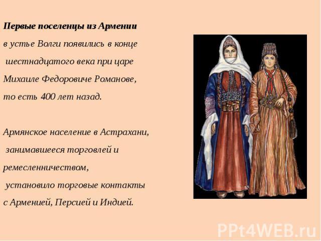 Первые поселенцы из Армении в устье Волги появились в конце шестнадцатого века при царе Михаиле Федоровиче Романове, то есть 400 лет назад. Армянское население в Астрахани, занимавшееся торговлей и ремесленничеством, установило торговые контакты с А…