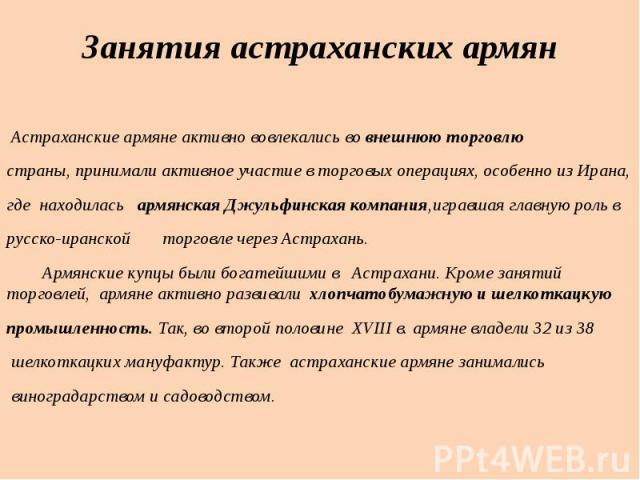 Астраханские армяне активно вовлекались во внешнюю торговлюстраны, принимали активное участие в торговых операциях, особенно из Ирана,где находилась армянская Джульфинская компания,игравшая главную роль врусско-иранской торговле через Астрахань. Арм…