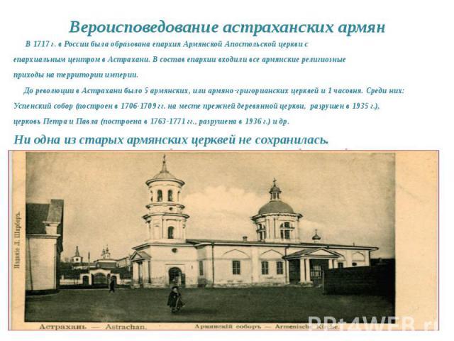 В 1717 г. в России была образована епархия Армянской Апостольской церкви сепархиальным центром в Астрахани. В состав епархии входили все армянские религиозныеприходы на территории империи. До революции в Астрахани было 5 армянских, или армяно-григор…