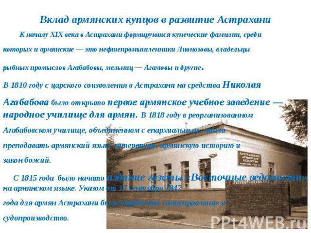К началу XIXвека в Астрахани формируются купеческие фамилии, средикоторых и армянские— это нефтепромышленники Лионозовы, владельцырыбных промыслов Агабабовы, мельниц— Агамовы и другие. В 1810 году с царского соизволения в Астрахани на средства Ни…