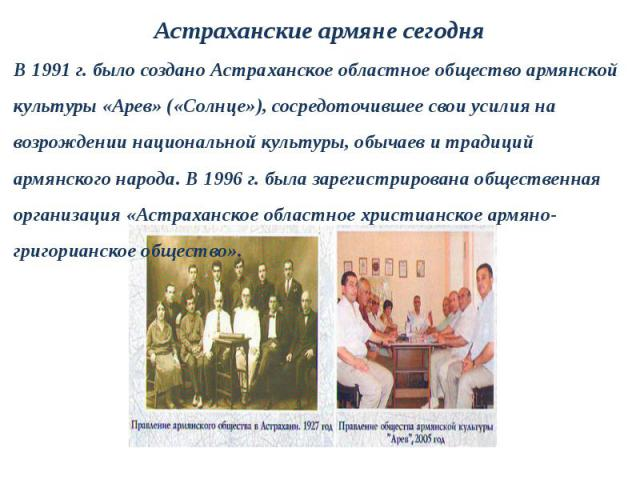 В 1991 г. было создано Астраханское областное общество армянскойкультуры «Арев» («Солнце»), сосредоточившее свои усилия навозрождении национальной культуры, обычаев и традицийармянского народа. В 1996 г. была зарегистрирована общественнаяорганизация…
