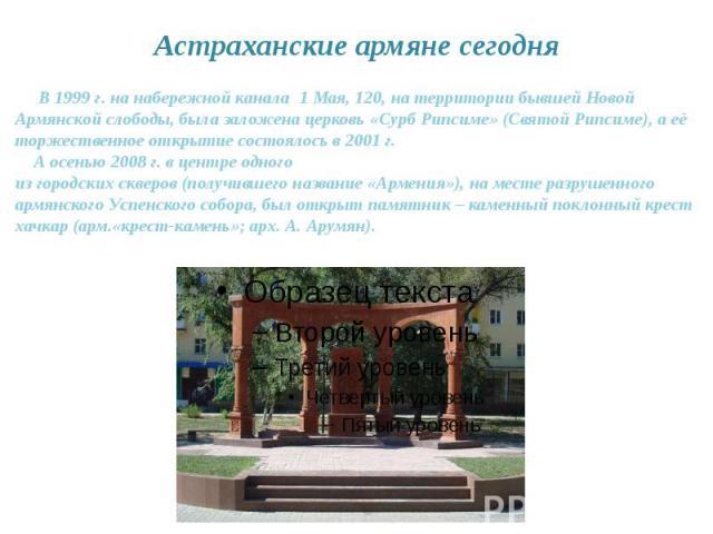 Астраханские армяне сегодня В 1999 г. на набережной канала 1 Мая, 120, на территории бывшей Новой Армянской слободы, была заложена церковь «Сурб Рипсиме» (Святой Рипсиме), а её торжественное открытие состоялось в 2001 г. А осенью 2008 г. в центре од…