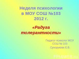 Радуга толерантности Неделя психологии в МОУ СОШ №103 2012 г. Педагог-психолог М