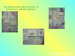Выставка рисунков «Мы все разные, но интересные», «Давайте дружить»