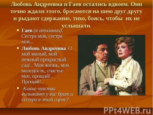 Любовь Андреевна и Гаев остались вдвоем. Они точно ждали этого, бросаются на шею