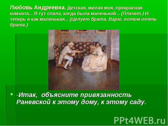 -Итак, объясните привязанность Раневской к этому дому, к этому саду. Любовь Андреевна. Детская, милая моя, прекрасная комната... Я тут спала, когда была маленькой... (Плачет.) И теперь я как маленькая... (Целует брата, Варю, потом опять брата.)