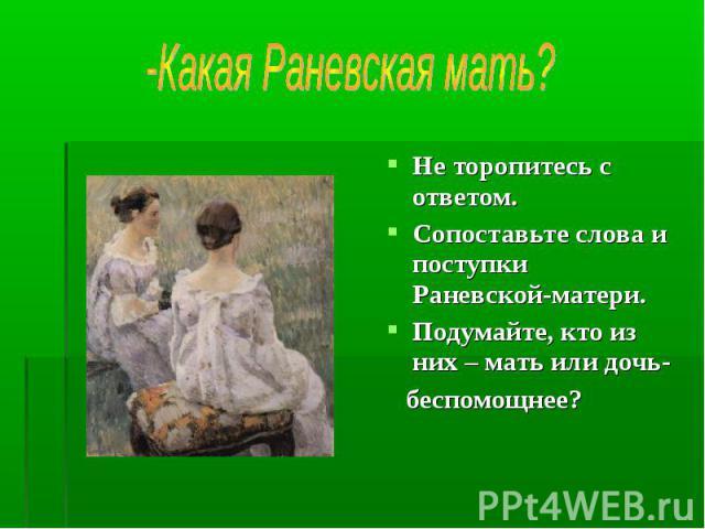 -Какая Раневская мать? Не торопитесь с ответом.Сопоставьте слова и поступки Раневской-матери.Подумайте, кто из них – мать или дочь- беспомощнее?