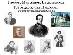 Глебов, Мартынов, Васильчиков, Трубецкой, Лев Пушкин…в доме генеральши Верзилино