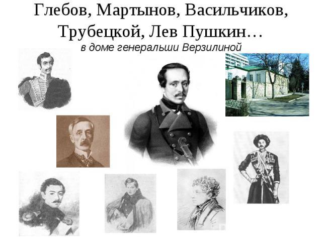 Глебов, Мартынов, Васильчиков, Трубецкой, Лев Пушкин…в доме генеральши Верзилиной