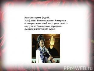 АзатАиткулов(курай, Уфа).АзатМиннигалеевичАиткулов- всемирноизвестный инс