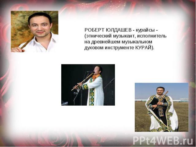 РОБЕРТ ЮЛДАШЕВ - курайсы - (этнический музыкант, исполнитель на древнейшем музыкальном духовом инструменте КУРАЙ).