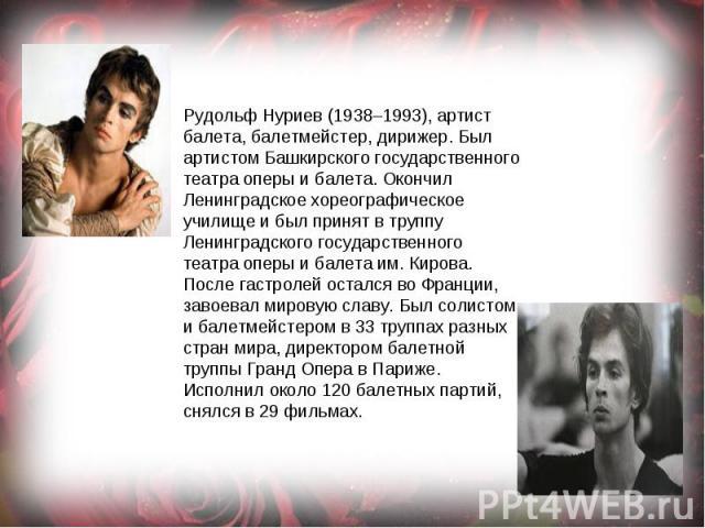 Рудольф Нуриев (1938–1993), артист балета, балетмейстер, дирижер. Был артистом Башкирского государственного театра оперы и балета. Окончил Ленинградское хореографическое училище и был принят в труппу Ленинградского государственного театра оперы и ба…
