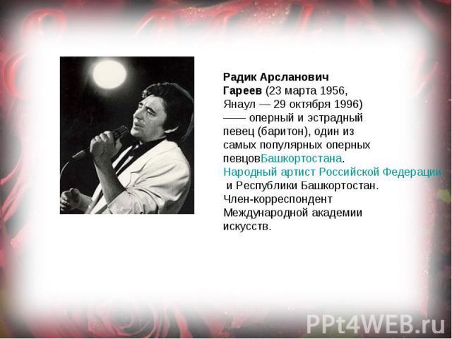 Радик Арсланович Гареев(23 марта 1956, Янаул— 29 октября 1996) —— оперный и эстрадный певец (баритон), один из самых популярных оперных певцовБашкортостана.Народный артист Российской Федерациии Республики Башкортостан. Член-корреспондент Междуна…