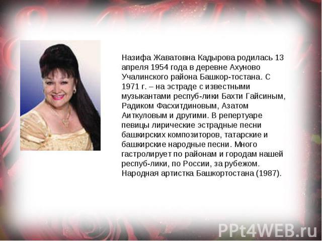 Назифа Жаватовна Кадырова родилась 13 апреля 1954 года в деревне Ахуново Учалинского района Башкортостана.С 1971 г. – на эстраде с известными музыкантами республики Бахти Гайсиным, Радиком Фасхитдиновым, Азатом Аиткуловым и другими. В репертуаре пе…