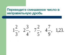 Переведите смешанное число в неправильную дробь