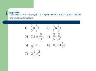 1 заданиеВыпишите в тетрадь те пары чисел, в которых числа взаимно обратны: