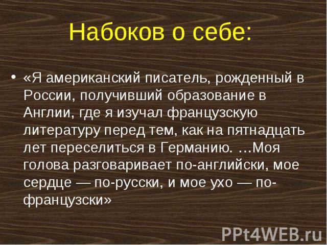 Набоков о себе: «Я американский писатель, рожденный в России, получивший образование в Англии, где я изучал французскую литературу перед тем, как на пятнадцать лет переселиться в Германию. …Моя голова разговаривает по-английски, мое сердце — по-русс…