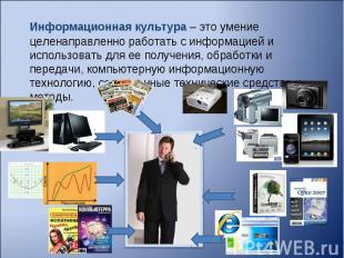 Информационная культура– это умение целенаправленно работать с информацией и ис