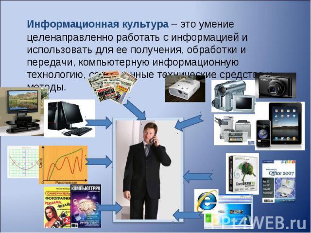 Информационная культура– это умение целенаправленно работать с информацией и использовать для ее получения, обработки и передачи, компьютерную информационную технологию, современные технические средства и методы.