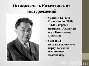 Исследователь Казахстанских месторождений Сатпаев Каныш Имантаевич (1899-1964) –