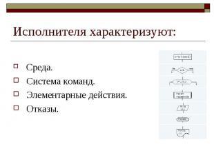 Исполнителя хаpактеpизуют: Сpеда. Система команд. Элементаpные действия. Отказы.