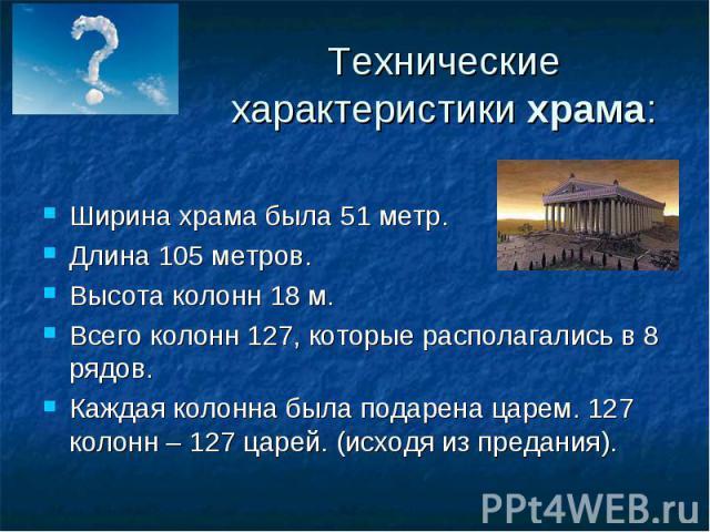 Технические характеристикихрама: Ширина храма была 51 метр.Длина 105 метров.Высота колонн 18 м.Всего колонн 127, которые располагались в 8 рядов.Каждая колонна была подарена царем. 127 колонн – 127 царей. (исходя из предания).