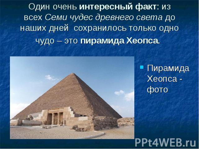 Один оченьинтересный факт: из всехСеми чудес древнего светадо наших дней сохранилось только одно чудо – этопирамида Хеопса. Пирамида Хеопса - фото