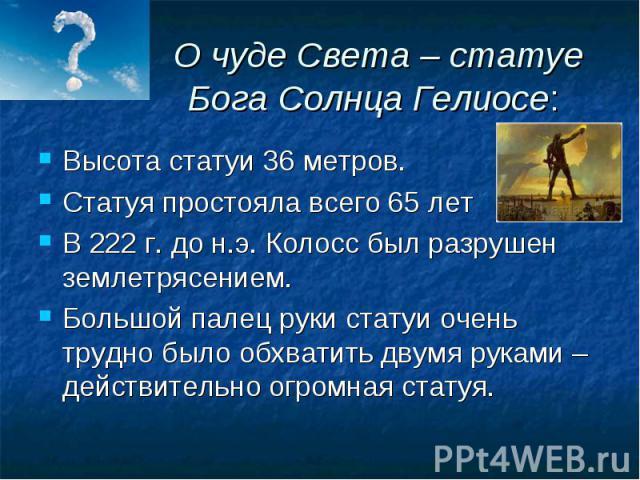 О чуде Света – статуе Бога Солнца Гелиосе: Высота статуи 36 метров.Статуя простояла всего 65 летВ 222 г. до н.э. Колосс был разрушен землетрясением.Большой палец руки статуи очень трудно было обхватить двумя руками – действительно огромная статуя.
