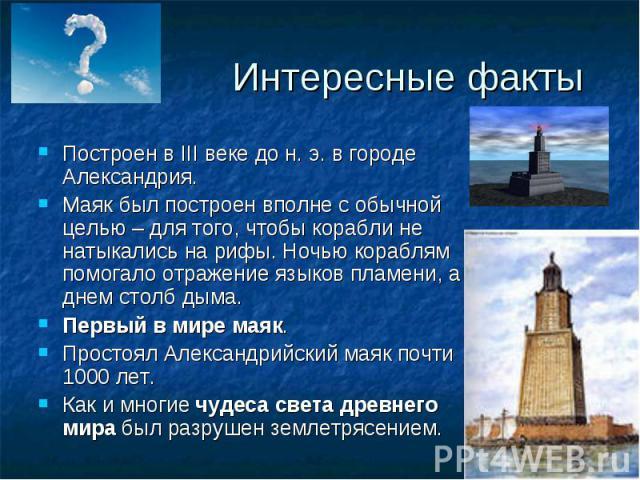 Интересные факты Построен вIII веке дон.э. в городе Александрия.Маяк был построен вполне с обычной целью – для того, чтобы корабли не натыкались на рифы. Ночью кораблям помогало отражение языков пламени, а днем столб дыма.Первый в мире маяк.Прост…