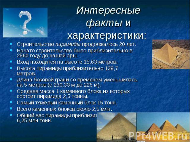 Интересные фактыи характеристики: Строительствопирамидыпродолжалось 20 лет.Начато строительство было приблизительно в 2560 году до нашей эры.Вход находится на высоте 15,63 метров.Высота пирамиды приблизительно 138,7 метров.Длина боковой грани со …