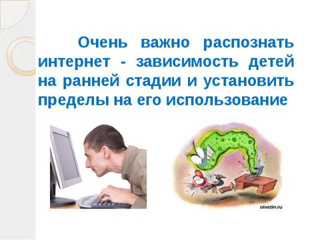 Очень важно распознать интернет - зависимость детей на ранней стадии и установить пределы на его использование