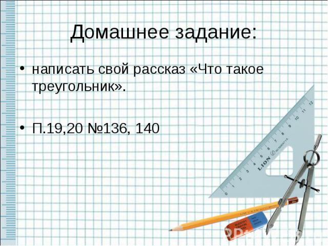 Домашнее задание:написать свой рассказ «Что такое треугольник».П.19,20 №136, 140