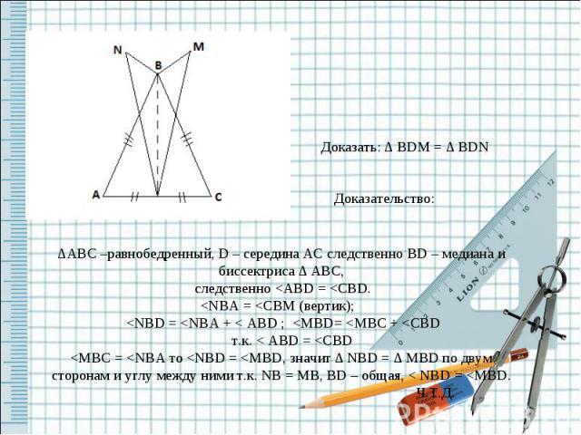 Доказать: ∆ BDM = ∆ BDN Доказательство: ∆ABC –равнобедренный, D – середина AC следственно BD – медиана и биссектриса ∆ ABC, следственно