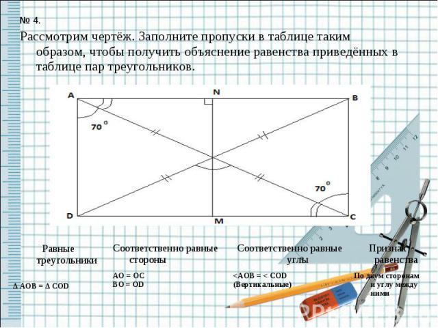 № 4.Рассмотрим чертёж. Заполните пропуски в таблице таким образом, чтобы получить объяснение равенства приведённых в таблице пар треугольников.