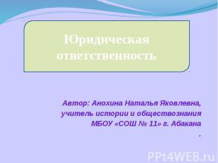 Юридическая ответственность Автор: Анохина Наталья Яковлевна,учитель истории и о