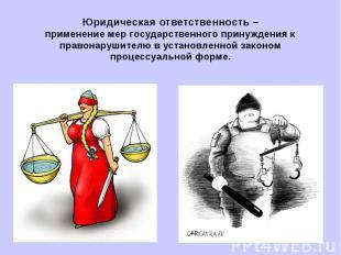 Юридическая ответственность –применение мер государственного принуждения к право
