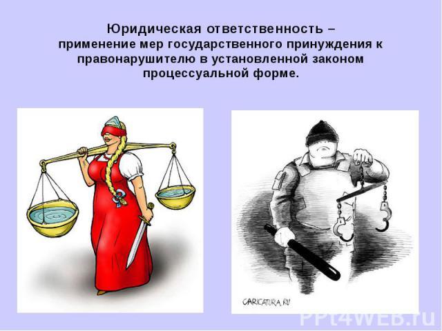 Юридическая ответственность –применение мер государственного принуждения к правонарушителю в установленной законом процессуальной форме.