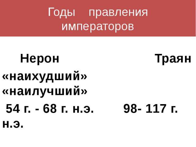 Годы правленияимператоров Нерон Траян«наихудший» «наилучший» 54 г. - 68 г. н.э. 98- 117 г. н.э.