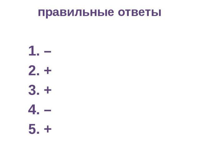 правильные ответы 1. – 2. + 3. + 4. – 5. +
