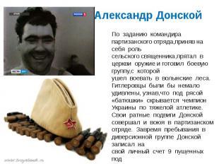 Александр Донской По заданию командира партизанскогоотряда,принявна себя