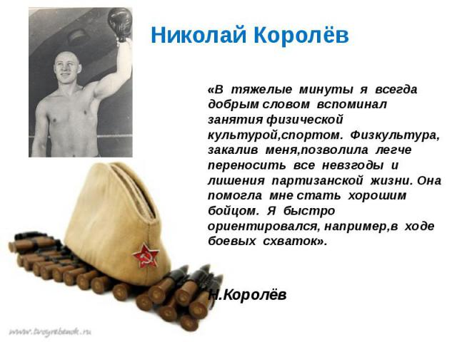 Николай Королёв «В тяжелые минуты я всегда добрымсловом вспоминал занятияфизической культурой,спортом. Физкультура, закалив меня,позволила легче переносить все невзгоды и лишения партизанской жизни. Она помогла мнестать хорош…