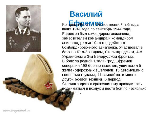 Во время Великой Отечественной войны, с июня 1941 года по сентябрь 1944 года, Ефремов был командиром авиазвена, заместителем командира и командиром авиаэскадрильи 10-го гвардейского бомбардировочного авиаполка. Участвовал в боях на Юго-Западном, Ста…