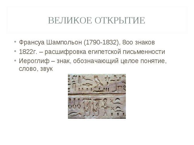 Великое открытие Франсуа Шампольон (1790-1832), 8оо знаков1822г. – расшифровка египетской письменностиИероглиф – знак, обозначающий целое понятие, слово, звук