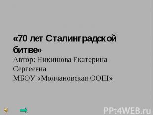 «70 лет Сталинградской битве»Автор: Никишова Екатерина СергеевнаМБОУ «Молчановск